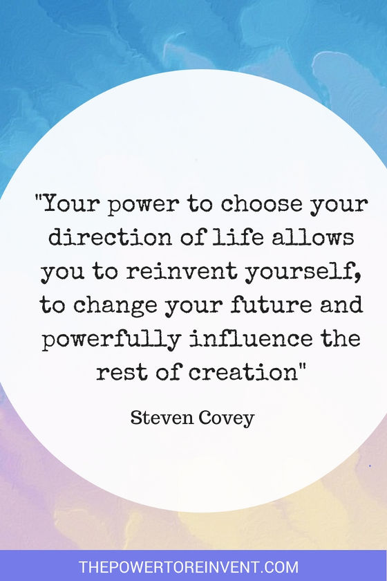 your power to choose your direction of life allows you to reinvent yourself. Steven Covey quote.