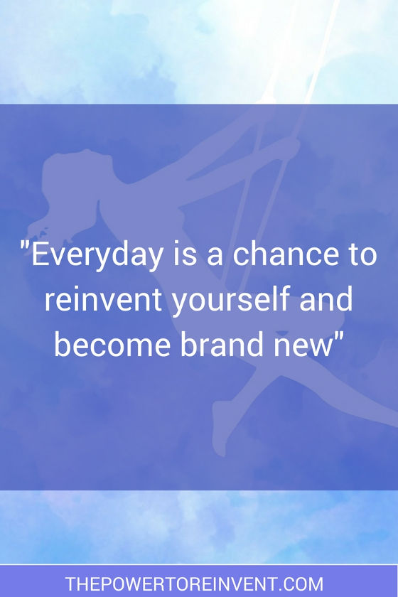 Everyday is a chance to reinvent yourself and become brand new. Quote from the power to reinvent.