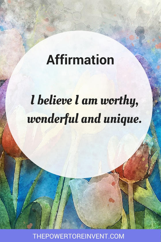I believe I am worthy, wonderful and unique. A positive affirmation.