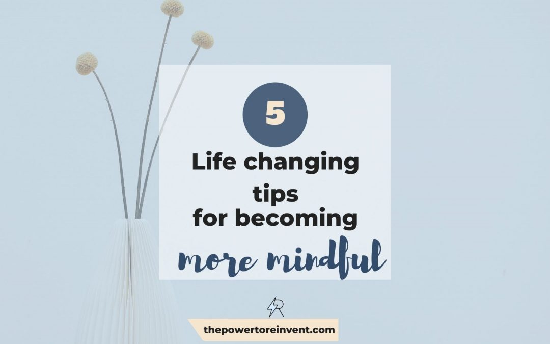 5 Life-changing Tips for Becoming More Mindful