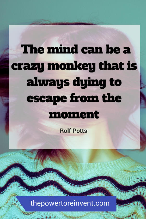 The mind can be a crazy monkey that is always dying to escape from the moment