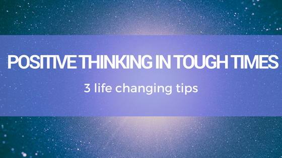3 Top Tips for Practising Positive Thinking in Tough Times