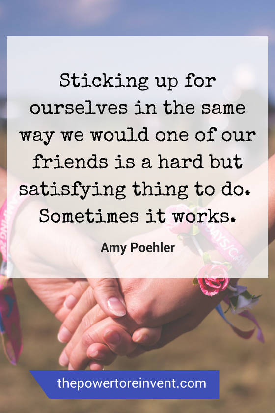 Sticking up for ourselves in the same way we would a friend is a hard but satisfying thing to do.