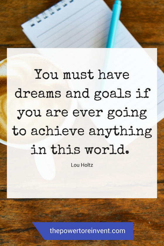 You must have dreams and goals if you are ever going to achieve anything in this world.